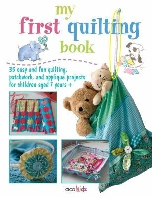 My First Quilting Book 35 Easy And Fun Quilting Patchwork And Applique Projects For Children